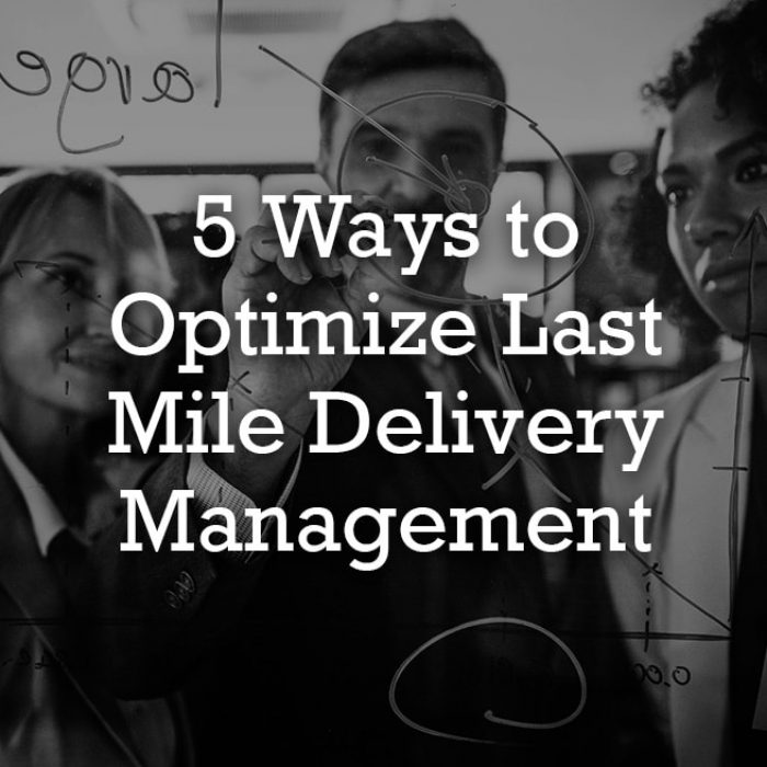 5 Ways to Optimize Last Mile Delivery Management