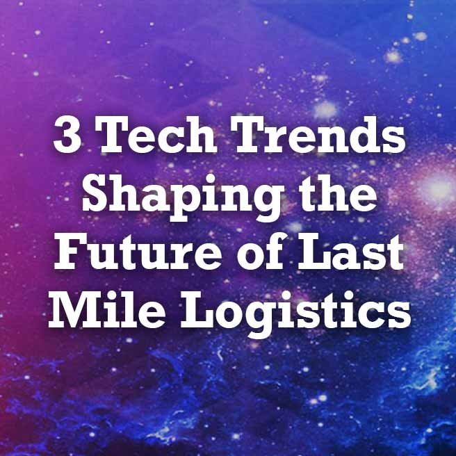 3 Tech Trends Shaping the Future of Last Mile Logistics