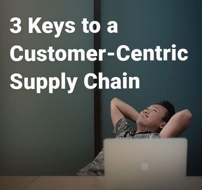 3 Keys to a Customer-Centric Supply Chain