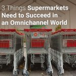 3 Things Supermarkets Need to Succeed in an Omnichannel World