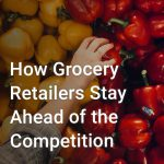How Grocery Retailers Stay Ahead of the Competition