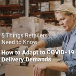 5 Things Retailers Need to Know: How to Adapt to COVID-19 Delivery Demands