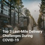 Top 3 Last-Mile Delivery Challenges During COVID-19