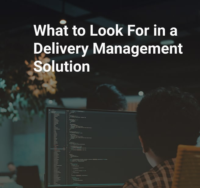What to Look For in a Delivery Management Solution