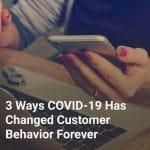 3 Ways COVID-19 Has Changed Customer Behavior Forever