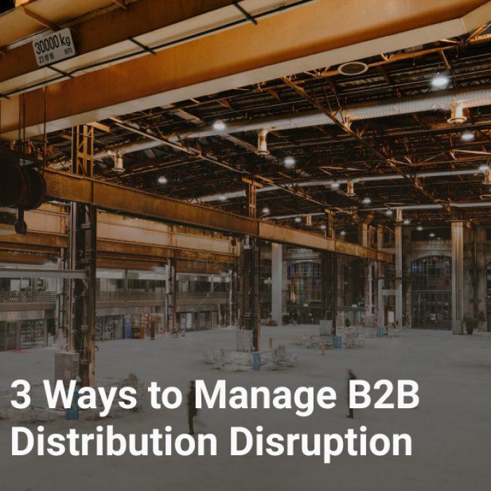 3 Ways to Manage B2B Distribution Disruption