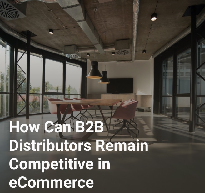 How Can B2B Distributors Remain Competitive in eCommerce